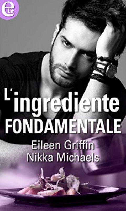 """""""L'ingrediente fondamentale"""" di  Eileen Griffin, Nikka Michaels. Serie """"Scuola di cucina"""" #1"""